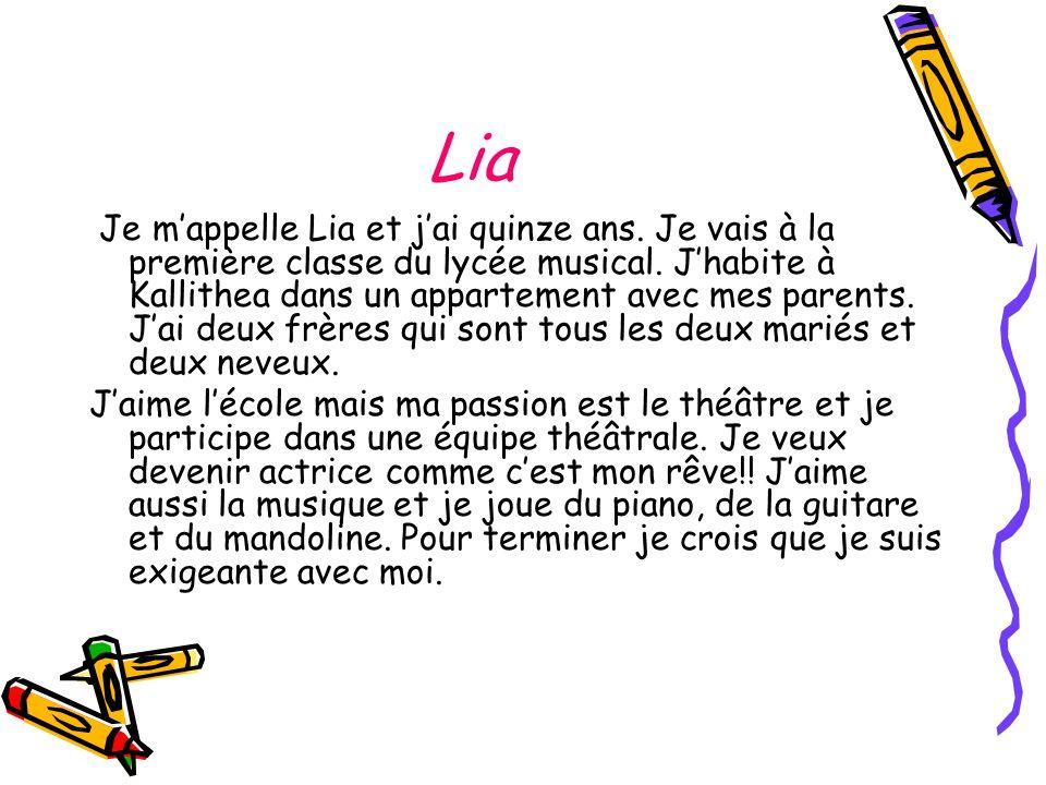 Lia Je mappelle Lia et jai quinze ans. Je vais à la première classe du lycée musical. Jhabite à Kallithea dans un appartement avec mes parents. Jai de
