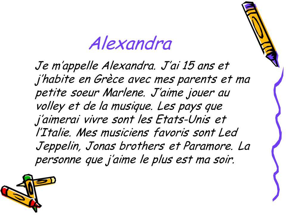 Alexandra Je mappelle Alexandra. Jai 15 ans et jhabite en Grèce avec mes parents et ma petite soeur Marlene. Jaime jouer au volley et de la musique. L