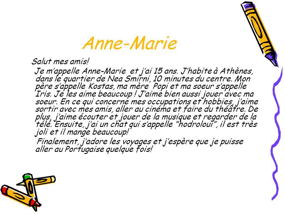 Anne-Marie Salut mes amis! Je mappelle Anne-Marie et jai 15 ans. Jhabite à Athènes, dans le quartier de Nea Smirni, 10 minutes du centre. Mon père sap
