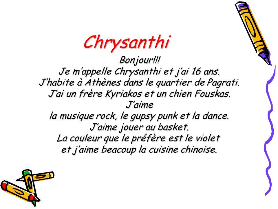 Chrysanthi Bonjour!!! Je mappelle Chrysanthi et jai 16 ans. Jhabite à Athènes dans le quartier de Pagrati. Jai un frère Kyriakos et un chien Fouskas.