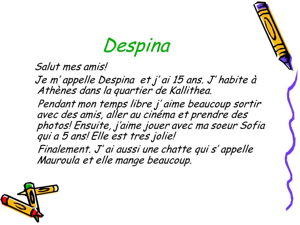 Despina Salut mes amis! Je m appelle Despina et j ai 15 ans. J habite à Athènes dans la quartier de Kallithea. Pendant mon temps libre j aime beaucoup
