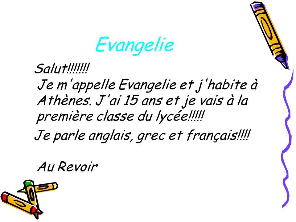 Evangelie Salut!!!!!!! Je m'appelle Evangelie et j'habite à Athènes. J'ai 15 ans et je vais à la première classe du lycée!!!!! Je parle anglais, grec
