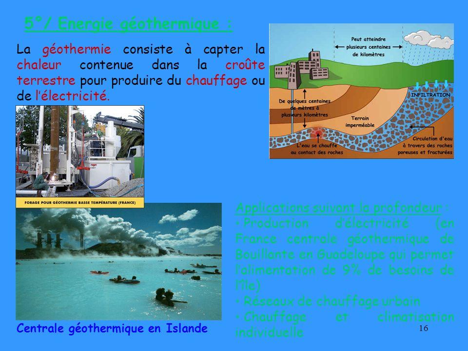 16 5°/ Energie géothermique : Centrale géothermique en Islande La géothermie consiste à capter la chaleur contenue dans la croûte terrestre pour produ