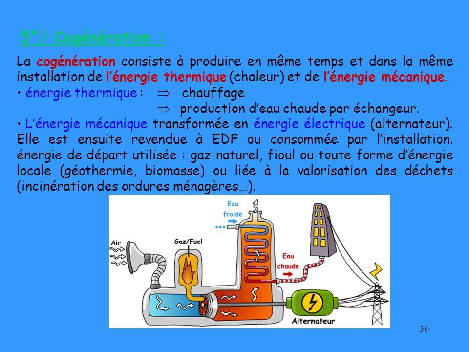 30 5°/ Cogénération : La cogénération consiste à produire en même temps et dans la même installation de lénergie thermique (chaleur) et de lénergie mé