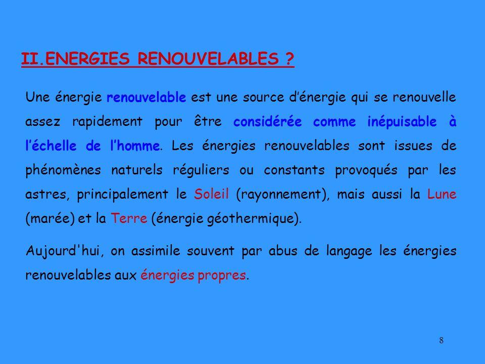 8 II.ENERGIES RENOUVELABLES ? Une énergie renouvelable est une source dénergie qui se renouvelle assez rapidement pour être considérée comme inépuisab