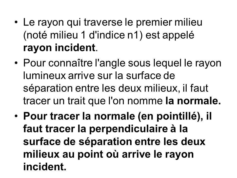 Le rayon qui traverse le premier milieu (noté milieu 1 d'indice n1) est appelé rayon incident. Pour connaître l'angle sous lequel le rayon lumineux ar