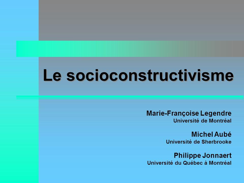 Le socioconstructivisme Marie-Françoise Legendre Université de Montréal Michel Aubé Université de Sherbrooke Philippe Jonnaert Université du Québec à