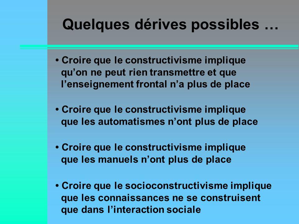 Quelques dérives possibles … Croire que le constructivisme implique quon ne peut rien transmettre et que lenseignement frontal na plus de place Croire