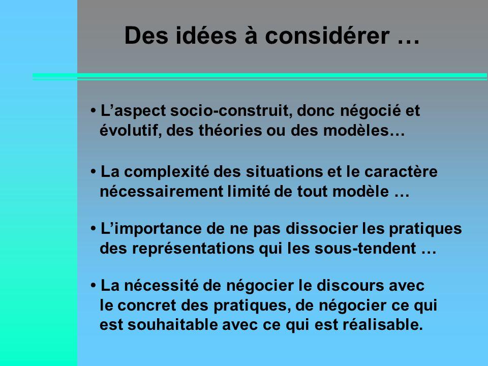 Des idées à considérer … Laspect socio-construit, donc négocié et évolutif, des théories ou des modèles… La complexité des situations et le caractère