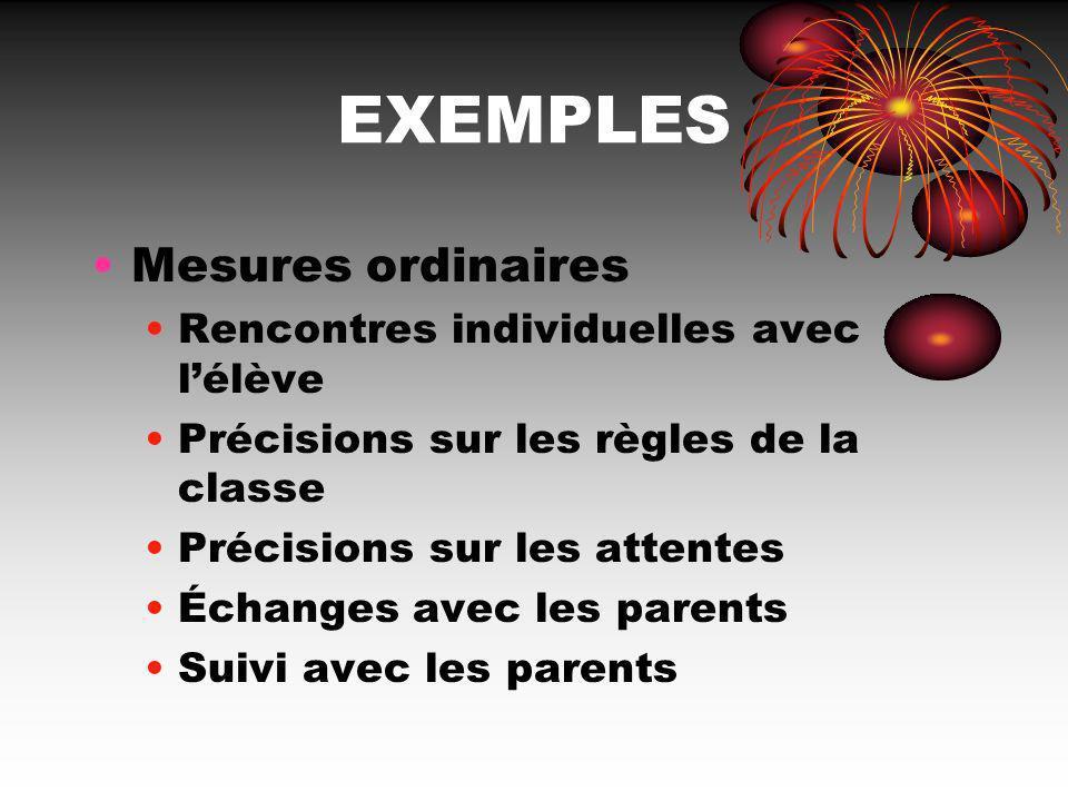 EXEMPLES Mesures ordinaires Rencontres individuelles avec lélève Précisions sur les règles de la classe Précisions sur les attentes Échanges avec les