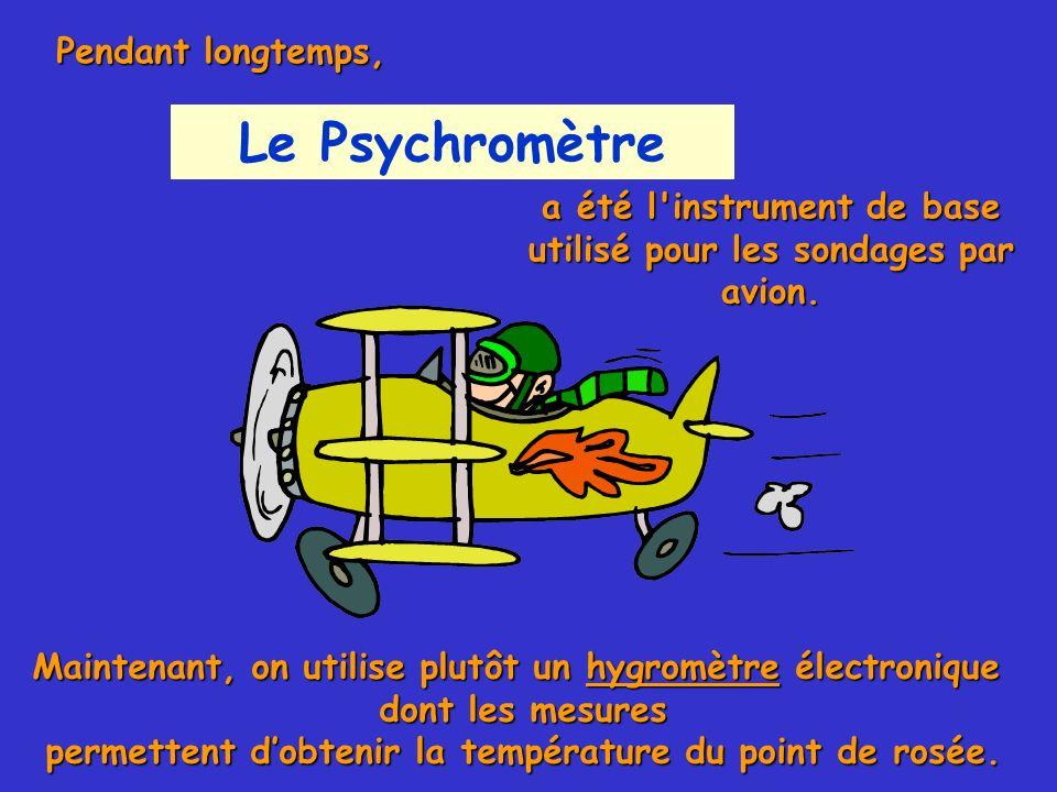 Le Psychromètre a été l'instrument de base utilisé pour les sondages par avion. Maintenant, on utilise plutôt un hygromètre électronique dont les mesu