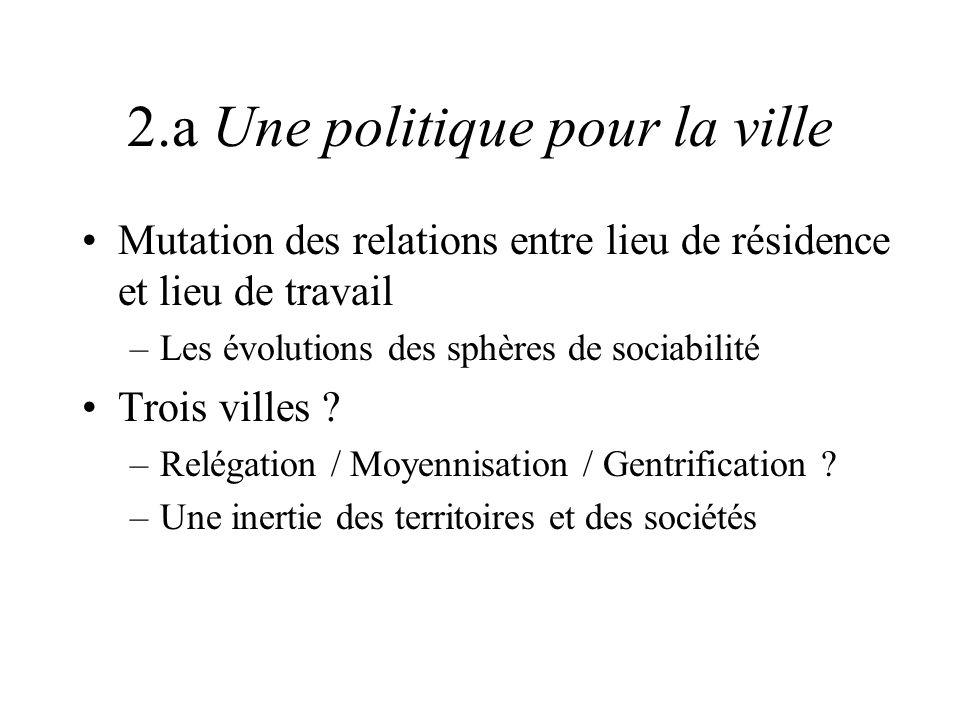 2.a Une politique pour la ville Mutation des relations entre lieu de résidence et lieu de travail –Les évolutions des sphères de sociabilité Trois vil