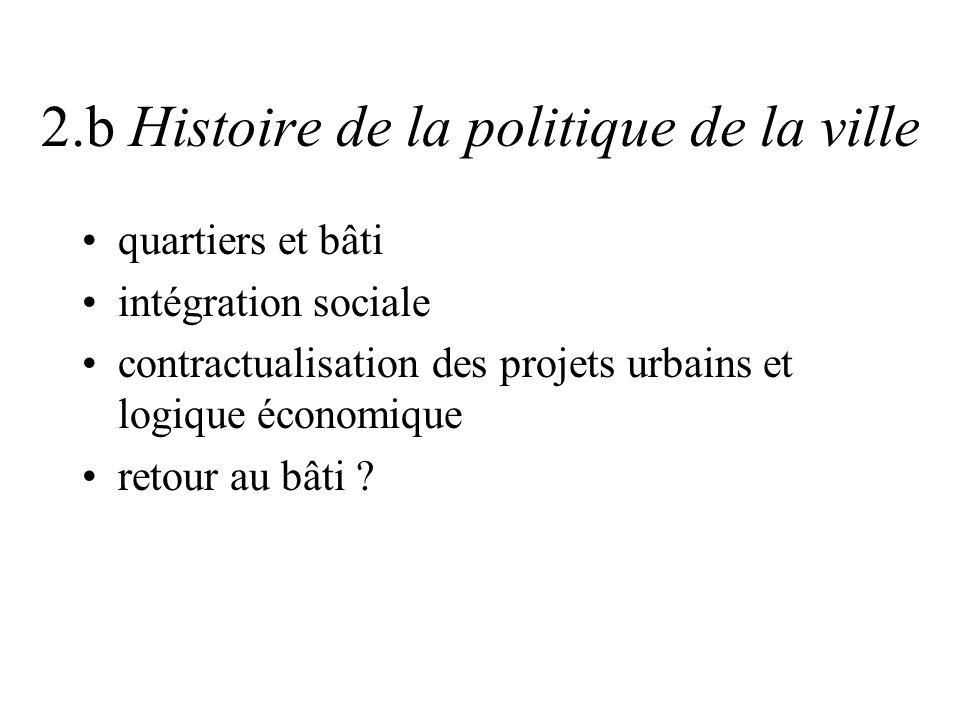 2.b Histoire de la politique de la ville quartiers et bâti intégration sociale contractualisation des projets urbains et logique économique retour au