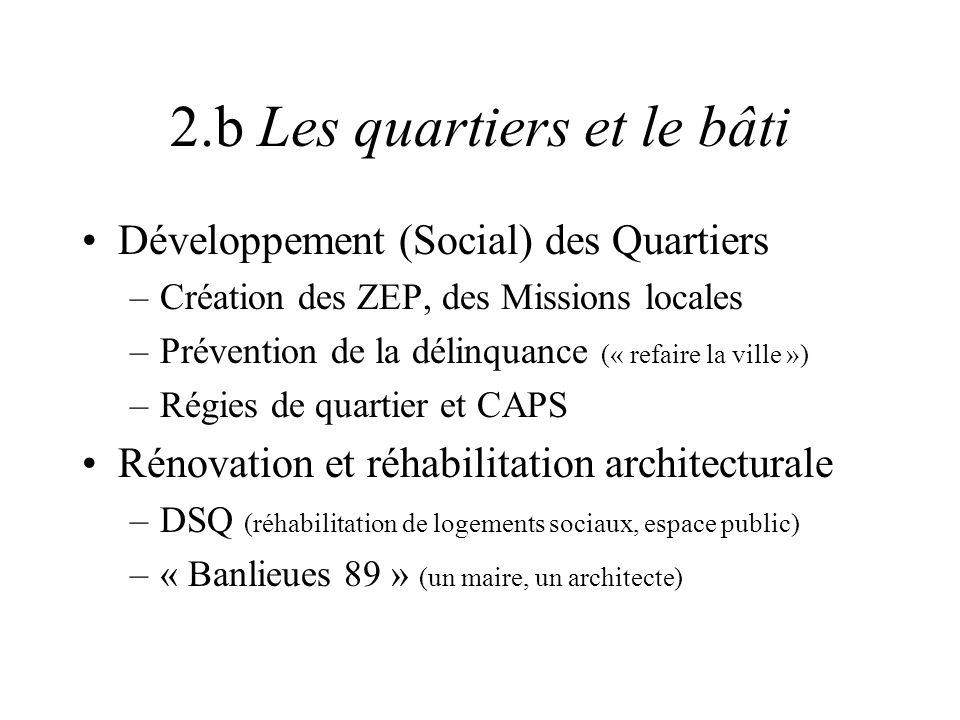 2.b Les quartiers et le bâti Développement (Social) des Quartiers –Création des ZEP, des Missions locales –Prévention de la délinquance (« refaire la