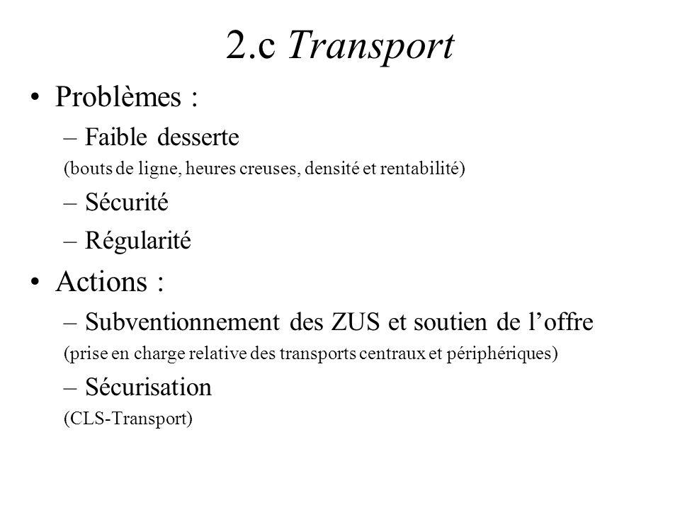 2.c Transport Problèmes : –Faible desserte (bouts de ligne, heures creuses, densité et rentabilité) –Sécurité –Régularité Actions : –Subventionnement