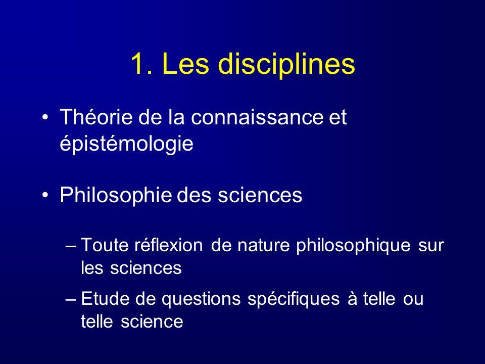1. Les disciplines Théorie de la connaissance et épistémologie Philosophie des sciences –Toute réflexion de nature philosophique sur les sciences –Etu