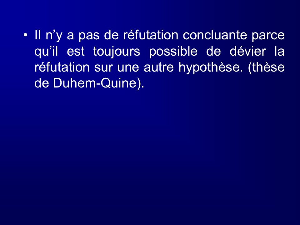 Il ny a pas de réfutation concluante parce quil est toujours possible de dévier la réfutation sur une autre hypothèse. (thèse de Duhem-Quine).