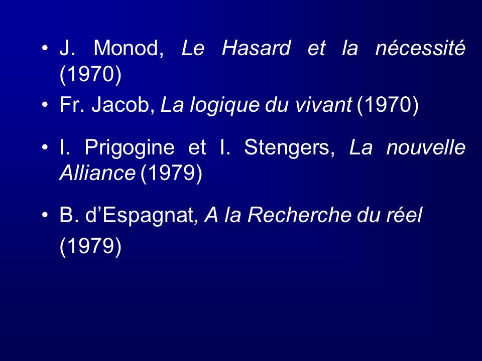 J. Monod, Le Hasard et la nécessité (1970) Fr. Jacob, La logique du vivant (1970) I. Prigogine et I. Stengers, La nouvelle Alliance (1979) B. dEspagna