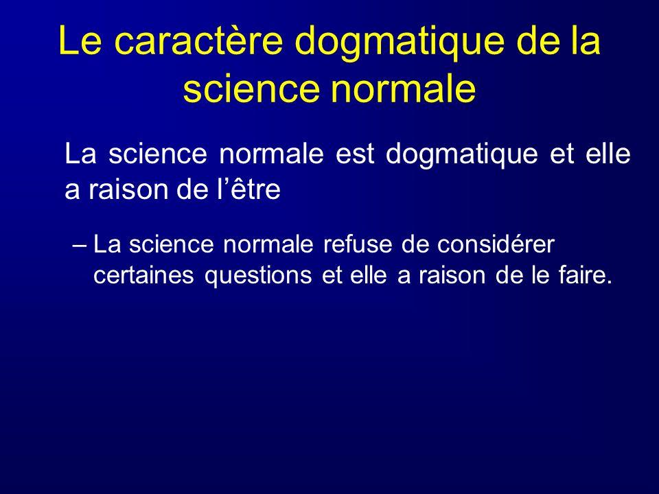 Le caractère dogmatique de la science normale La science normale est dogmatique et elle a raison de lêtre –La science normale refuse de considérer cer