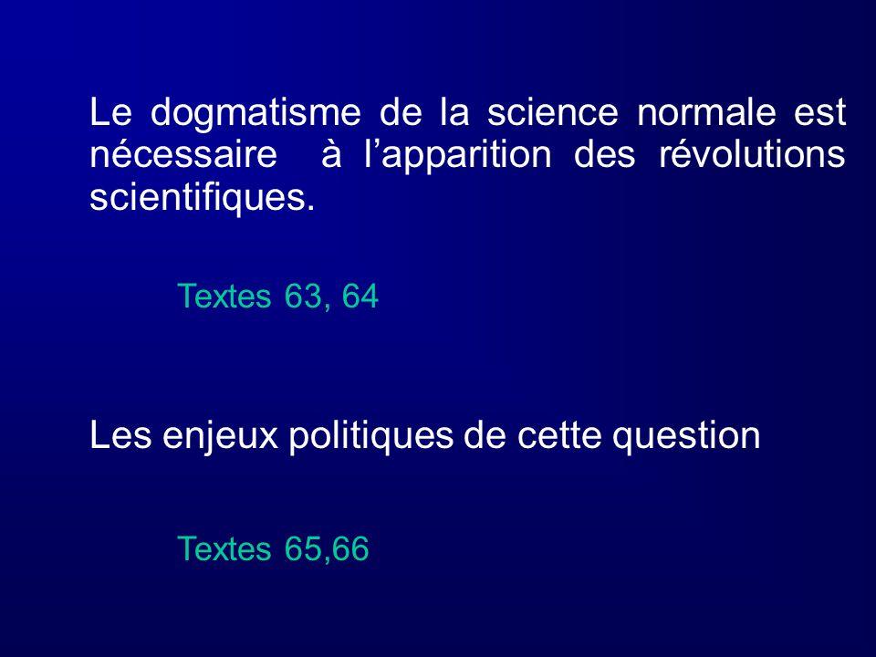 Le dogmatisme de la science normale est nécessaire à lapparition des révolutions scientifiques. Textes 63, 64 Les enjeux politiques de cette question