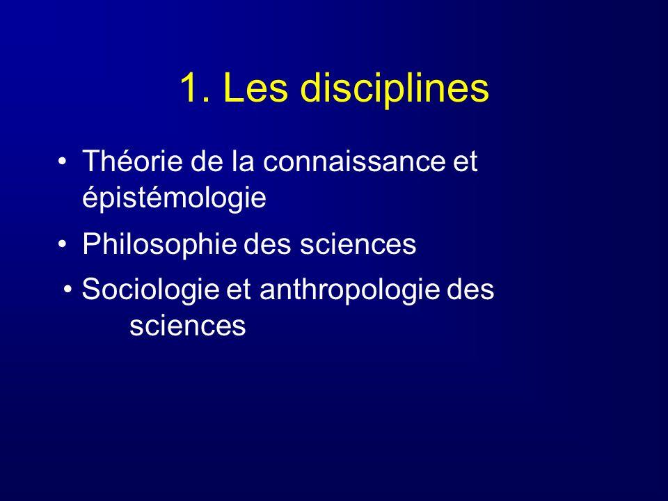 1. Les disciplines Théorie de la connaissance et épistémologie Philosophie des sciences Sociologie et anthropologie des sciences
