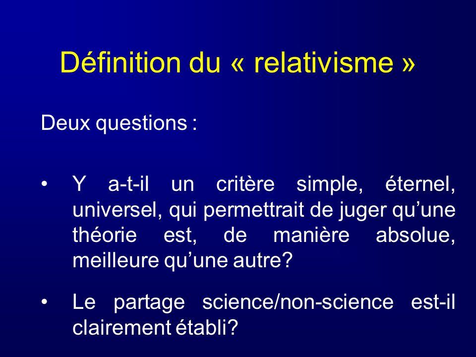 Définition du « relativisme » Deux questions : Y a-t-il un critère simple, éternel, universel, qui permettrait de juger quune théorie est, de manière