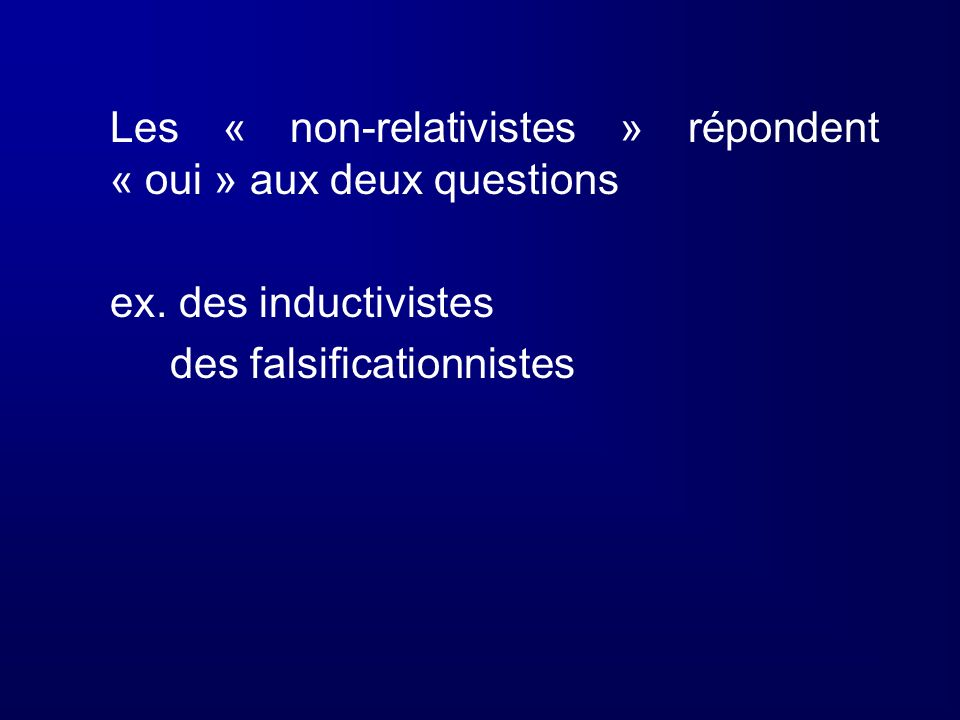 Les « non-relativistes » répondent « oui » aux deux questions ex. des inductivistes des falsificationnistes