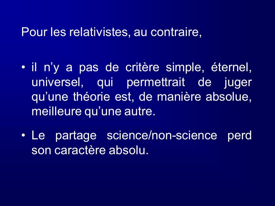 Pour les relativistes, au contraire, il ny a pas de critère simple, éternel, universel, qui permettrait de juger quune théorie est, de manière absolue