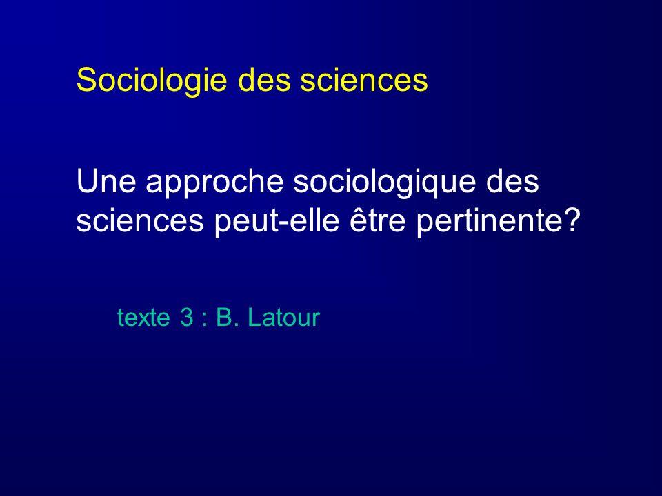 Sociologie des sciences Une approche sociologique des sciences peut-elle être pertinente? texte 3 : B. Latour