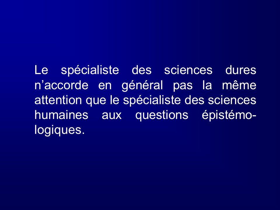 Le spécialiste des sciences dures naccorde en général pas la même attention que le spécialiste des sciences humaines aux questions épistémo- logiques.