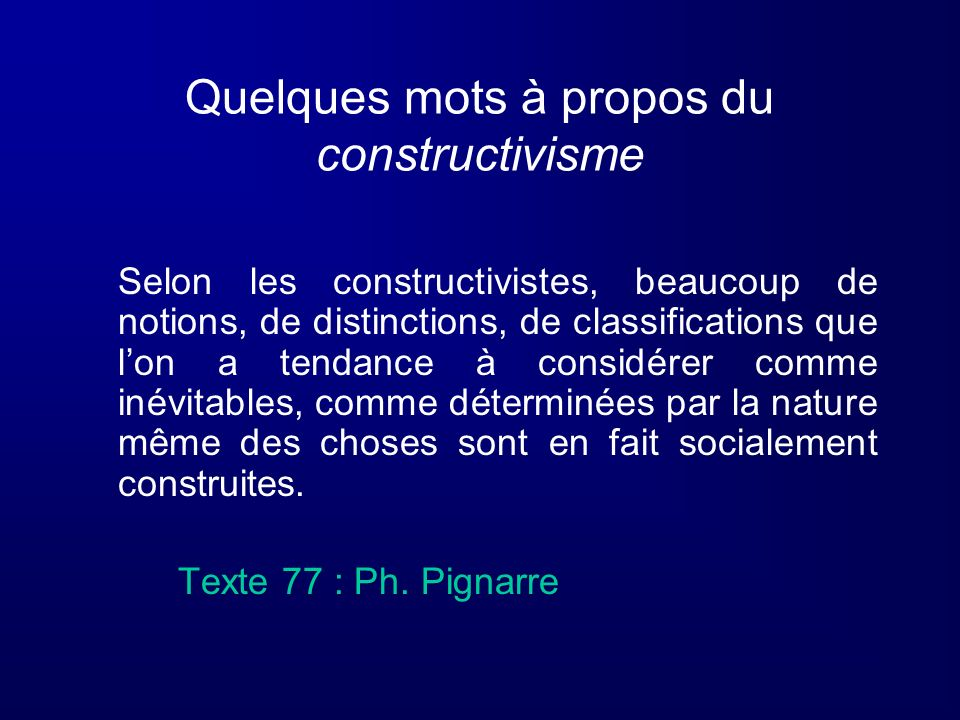 Quelques mots à propos du constructivisme Selon les constructivistes, beaucoup de notions, de distinctions, de classifications que lon a tendance à co