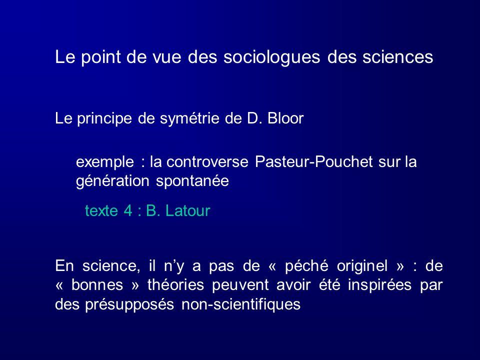 Le point de vue des sociologues des sciences Le principe de symétrie de D. Bloor exemple : la controverse Pasteur-Pouchet sur la génération spontanée