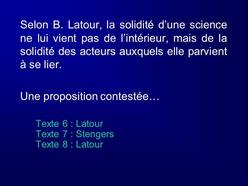 Selon B. Latour, la solidité dune science ne lui vient pas de lintérieur, mais de la solidité des acteurs auxquels elle parvient à se lier. Une propos
