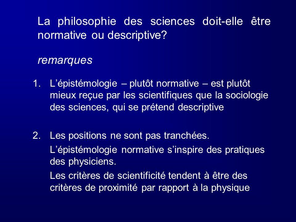 La philosophie des sciences doit-elle être normative ou descriptive? remarques 1.Lépistémologie – plutôt normative – est plutôt mieux reçue par les sc