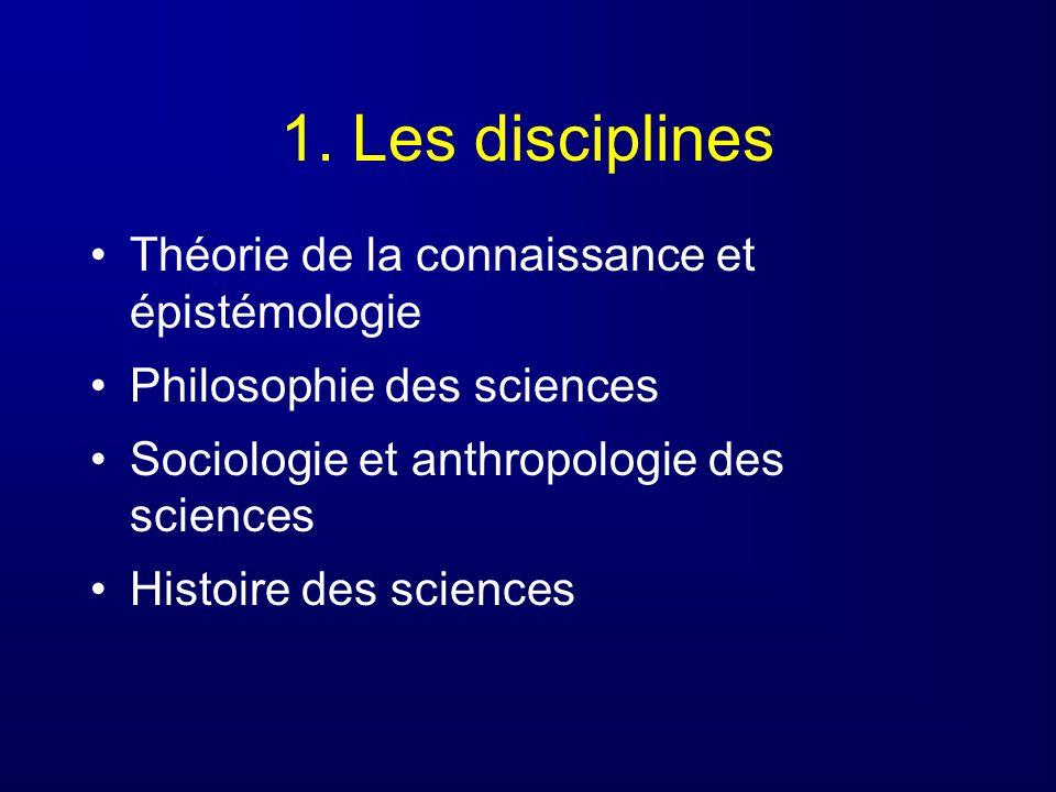 1. Les disciplines Théorie de la connaissance et épistémologie Philosophie des sciences Sociologie et anthropologie des sciences Histoire des sciences