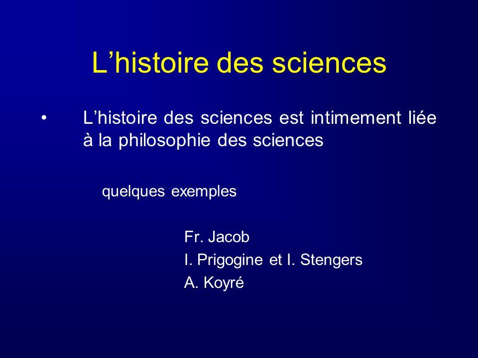 Lhistoire des sciences Lhistoire des sciences est intimement liée à la philosophie des sciences quelques exemples Fr. Jacob I. Prigogine et I. Stenger