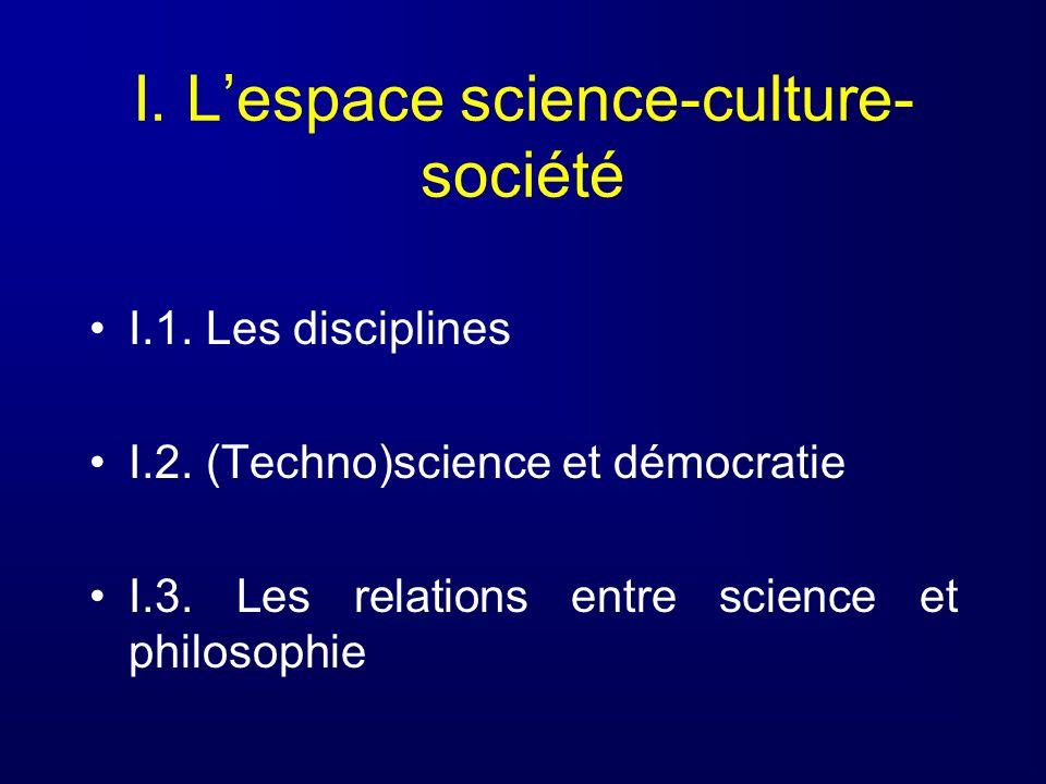 I. Lespace science-culture- société I.1. Les disciplines I.2. (Techno)science et démocratie I.3. Les relations entre science et philosophie