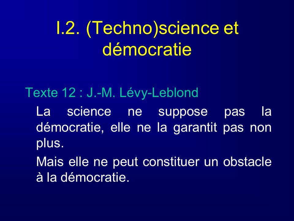 I.2. (Techno)science et démocratie Texte 12 : J.-M. Lévy-Leblond La science ne suppose pas la démocratie, elle ne la garantit pas non plus. Mais elle