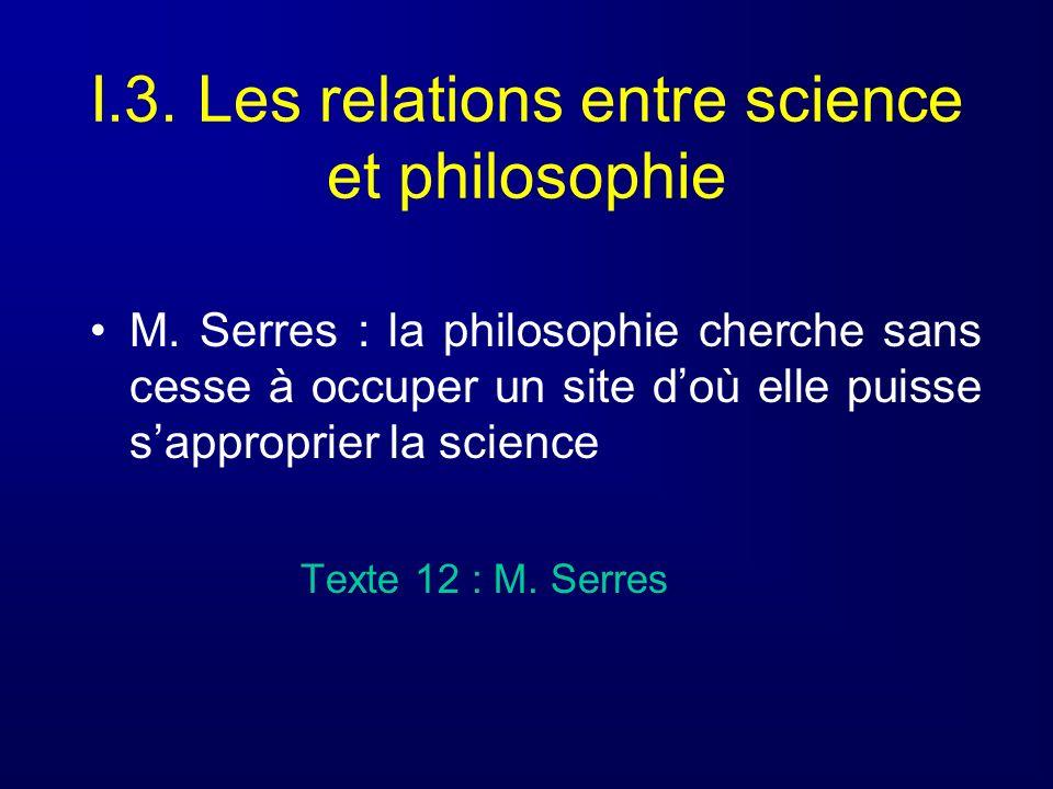 I.3. Les relations entre science et philosophie M. Serres : la philosophie cherche sans cesse à occuper un site doù elle puisse sapproprier la science