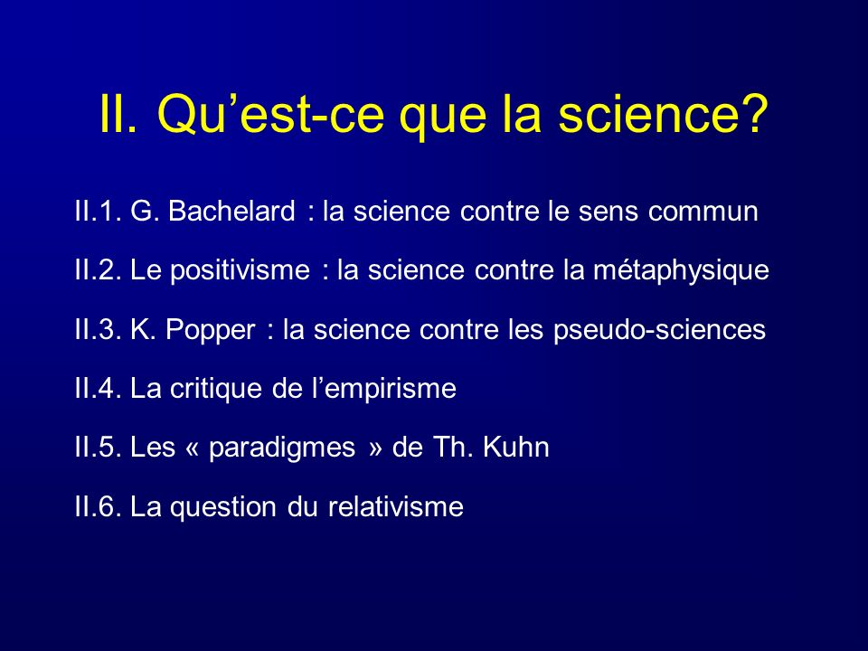 II. Quest-ce que la science? II.1. G. Bachelard : la science contre le sens commun II.2. Le positivisme : la science contre la métaphysique II.3. K. P