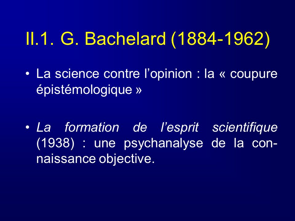 II.1. G. Bachelard (1884-1962) La science contre lopinion : la « coupure épistémologique » La formation de lesprit scientifique (1938) : une psychanal