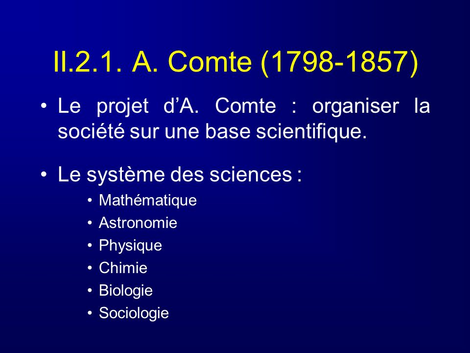 II.2.1. A. Comte (1798-1857) Le projet dA. Comte : organiser la société sur une base scientifique. Le système des sciences : Mathématique Astronomie P