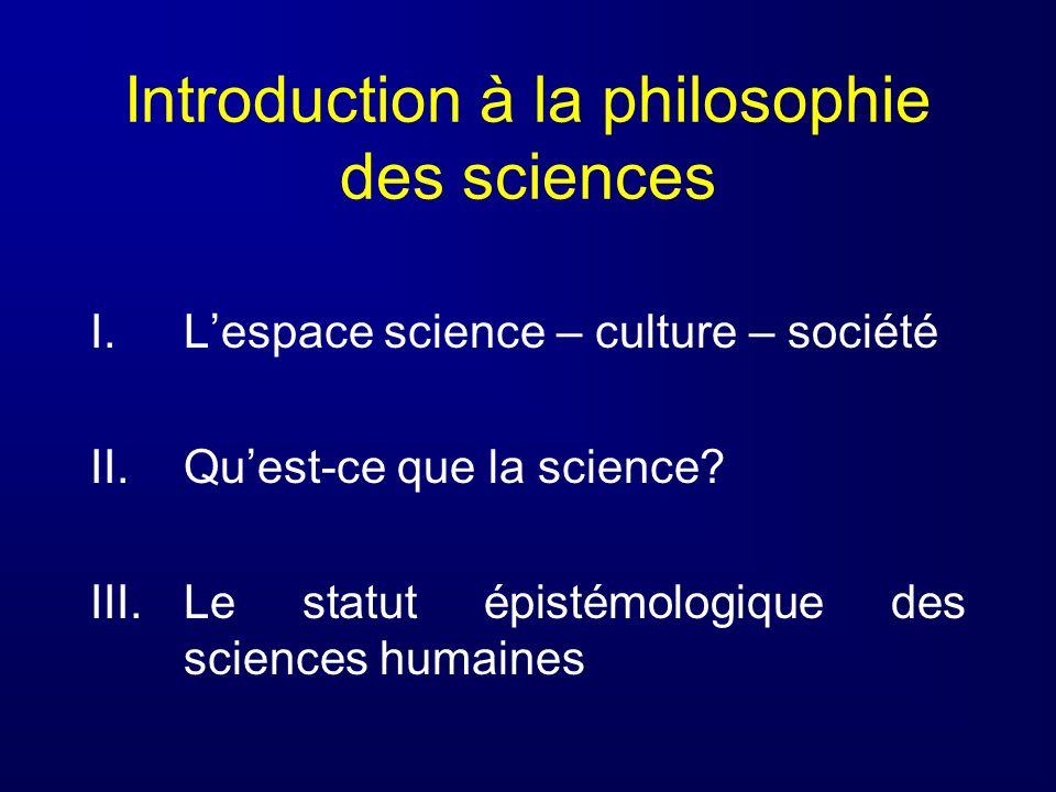Introduction à la philosophie des sciences I.Lespace science – culture – société II.Quest-ce que la science? III.Le statut épistémologique des science