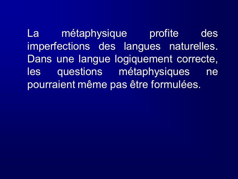 La métaphysique profite des imperfections des langues naturelles. Dans une langue logiquement correcte, les questions métaphysiques ne pourraient même