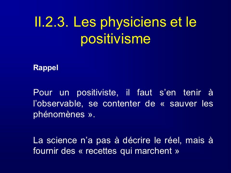 II.2.3. Les physiciens et le positivisme Rappel Pour un positiviste, il faut sen tenir à lobservable, se contenter de « sauver les phénomènes ». La sc