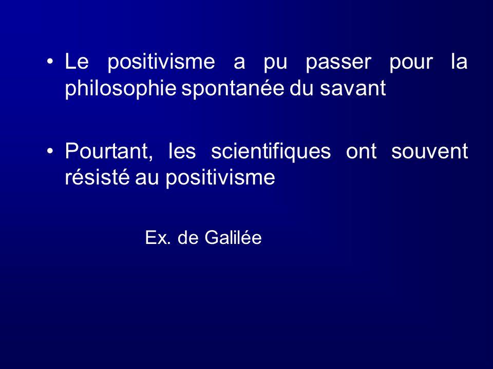 Le positivisme a pu passer pour la philosophie spontanée du savant Pourtant, les scientifiques ont souvent résisté au positivisme Ex. de Galilée