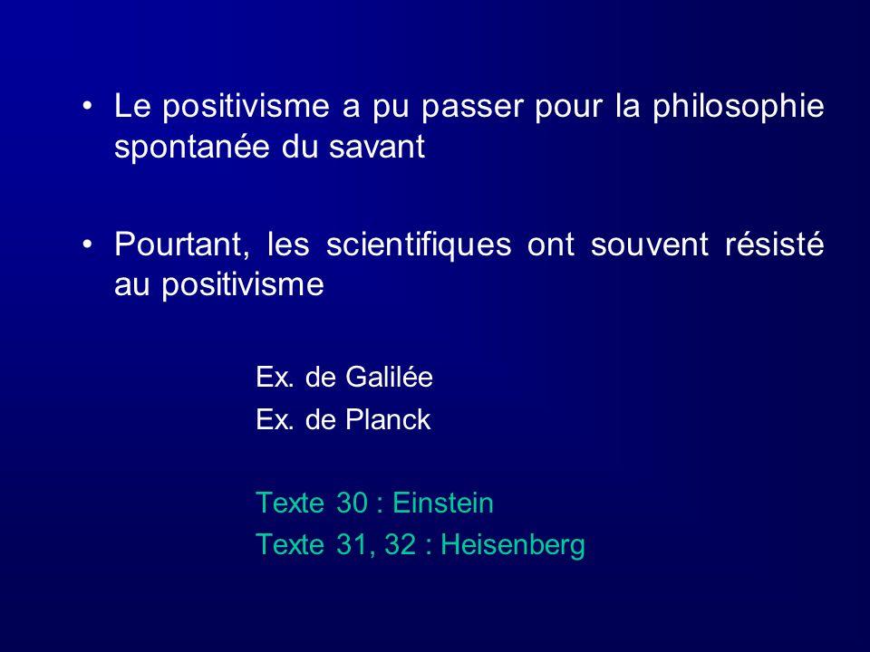 Le positivisme a pu passer pour la philosophie spontanée du savant Pourtant, les scientifiques ont souvent résisté au positivisme Ex. de Galilée Ex. d