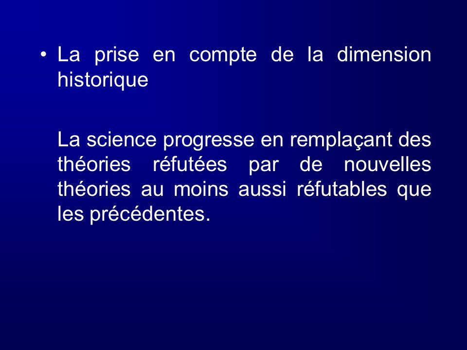 La prise en compte de la dimension historique La science progresse en remplaçant des théories réfutées par de nouvelles théories au moins aussi réfuta