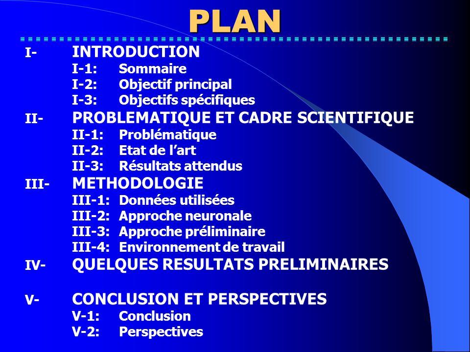 PLAN I- INTRODUCTION I-1:Sommaire I-2:Objectif principal I-3:Objectifs spécifiques II- PROBLEMATIQUE ET CADRE SCIENTIFIQUE II-1:Problématique II-2:Etat de lart II-3:Résultats attendus III- METHODOLOGIE III-1:Données utilisées III-2:Approche neuronale III-3:Approche préliminaire III-4:Environnement de travail IV- QUELQUES RESULTATS PRELIMINAIRES V- CONCLUSION ET PERSPECTIVES V-1:Conclusion V-2:Perspectives