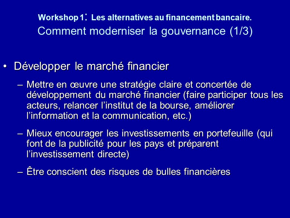 Workshop 1 : Les alternatives au financement bancaire. Comment moderniser la gouvernance (1/3) Développer le marché financierDévelopper le marché fina